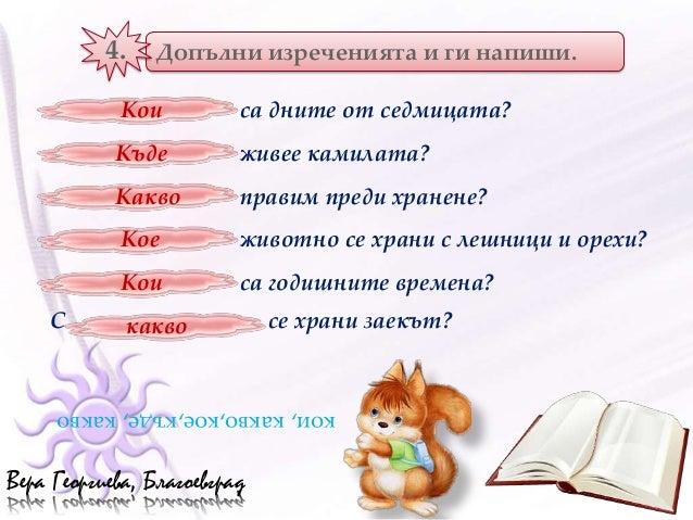 4.   Допълни изреченията и ги напиши.            Кои           са дните от седмицата?            Къде          живее камил...