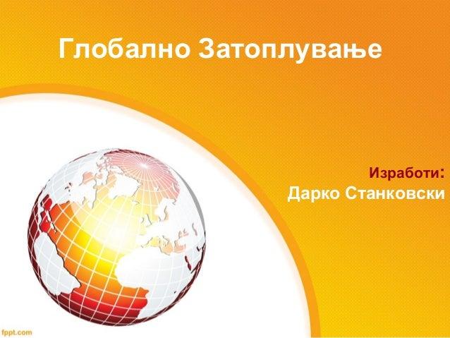 Глобално Затоплување                      Изработи:              Дарко Станковски