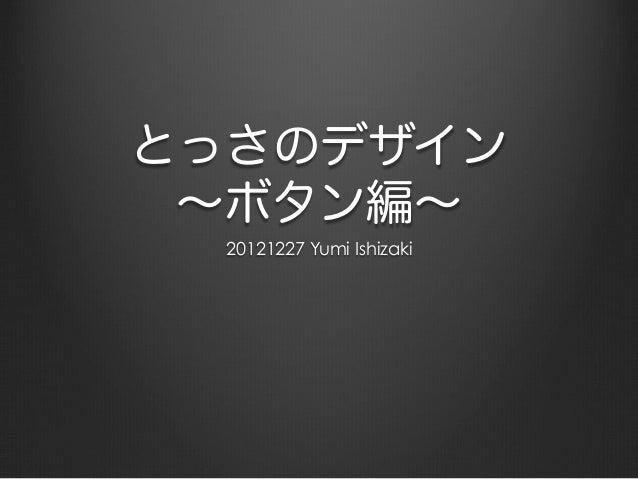 とっさのデザイン ∼ボタン編∼  20121227 Yumi Ishizaki