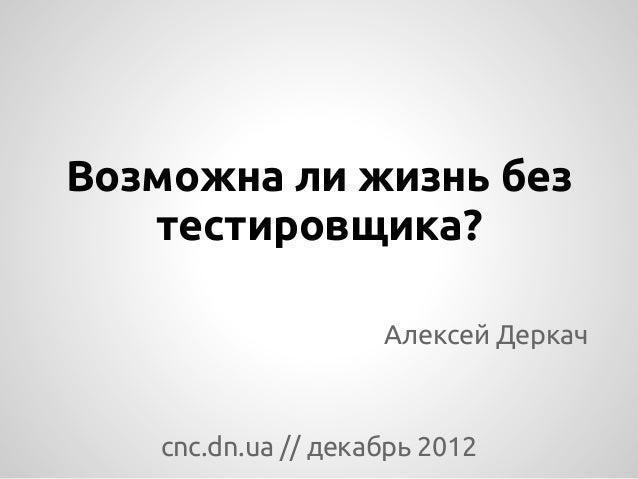 Возможна ли жизнь без   тестировщика?                    Алексей Деркач   cnc.dn.ua // декабрь 2012