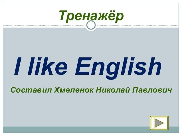 ТренажёрI like EnglishСоставил Хмеленок Николай Павлович