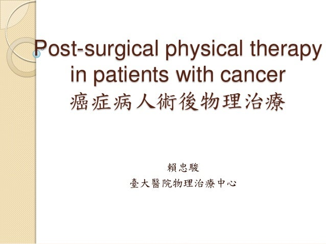 Post-surgical physical therapy   in patients with cancer   癌症病人術後物理治療             賴忠駿         臺大醫院物理治療中心