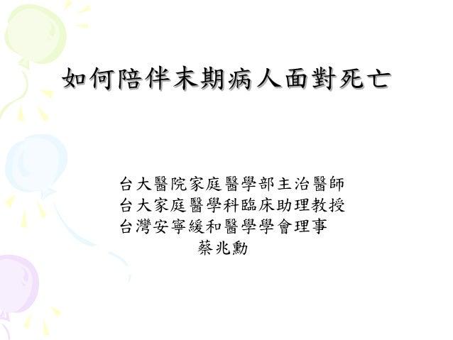 如何陪伴末期病人面對死亡  台大醫院家庭醫學部主治醫師  台大家庭醫學科臨床助理教授  台灣安寧緩和醫學學會理事       蔡兆勳
