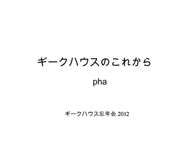 ギークハウスのこれから        pha  ギークハウス忘年会 2012