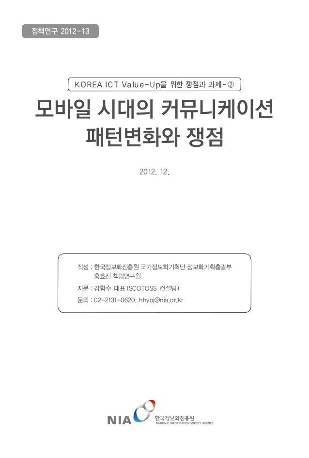 정책연구 2012-13        KOREA ICT Value-Up을 위한 쟁점과 과제 - ②모바일 시대의 커뮤니케이션   패턴변화와 쟁점                             2012. 12.      ...