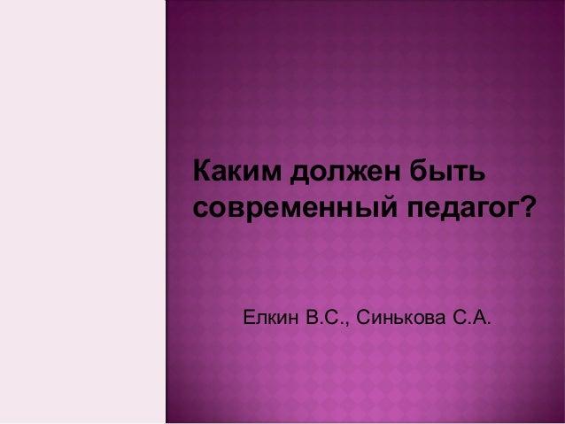 Каким должен бытьсовременный педагог?  Елкин В.С., Синькова С.А.