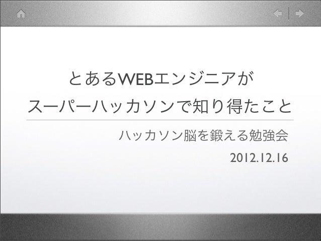 とあるWEBエンジニアがスーパーハッカソンで知り得たこと     ハッカソン脳を鍛える勉強会             2012.12.16