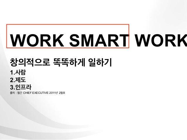 WORK SMART WORK창의적으로 똑똑하게 일하기1.사람2.제도3.인프라출처 : 월간 CHIEF EXECUTIVE 2011년 2월호