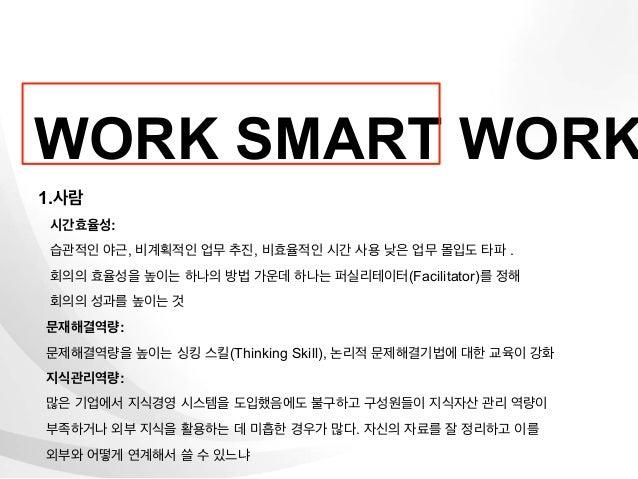 WORK SMART WORK1.사람 시간효율성: 습관적인 야근, 비계획적인 업무 추진, 비효율적인 시간 사용 낮은 업무 몰입도 타파 . 회의의 효율성을 높이는 하나의 방법 가운데 하나는 퍼실리테이터(Facilitator...