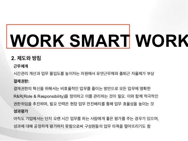 WORK SMART WORK2. 제도와 방침근무체계시간관리 개선과 업무 몰입도를 높이자는 차원에서 유연근무제와 출퇴근 자율제가 부상결제권한:결재권한의 혁신을 위해서는 비효율적인 업무를 줄이는 방안으로 모든 업무에 명확한...