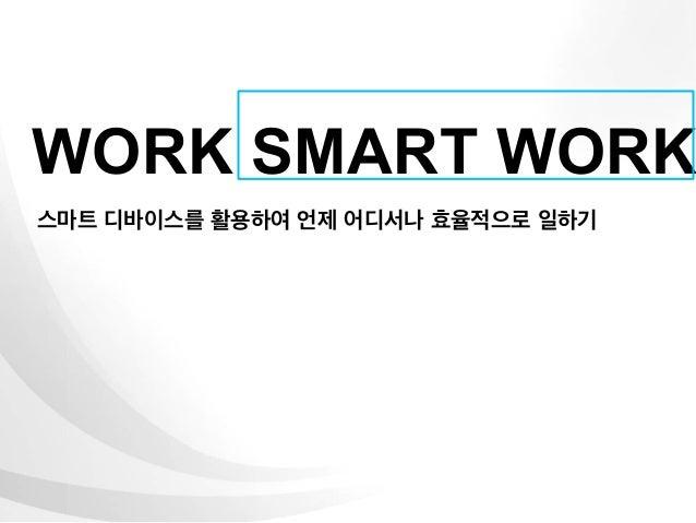 WORK SMART WORK스마트 디바이스를 활용하여 언제 어디서나 효율적으로 일하기