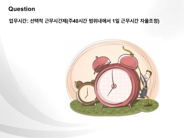 Question업무시간: 선택적 근무시간제(주40시간 범위내에서 1일 근무시간 자율조정)