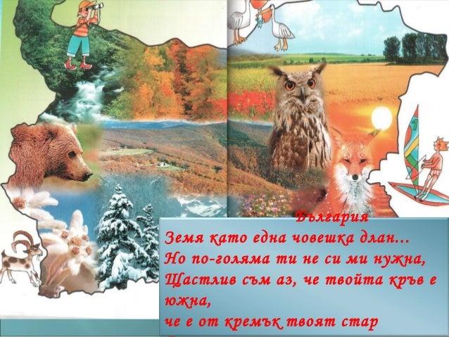 БългарияЗемя като една човешка длан...Но по-голяма ти не си ми нужна,Щастлив съм аз, че твойта кръв еюжна,че е от кремък т...
