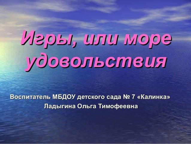 Игры, или море  удовольствияВоспитатель МБДОУ детского сада № 7 «Калинка»         Ладыгина Ольга Тимофеевна