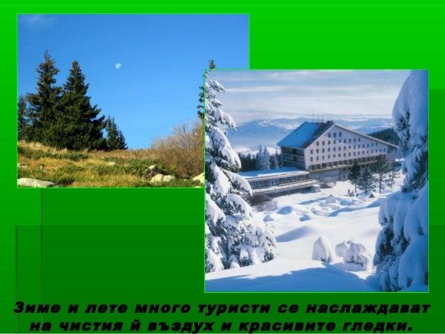 Зиме и лете много туристи се наслаждават на чистия й въздух и красивите гледки.