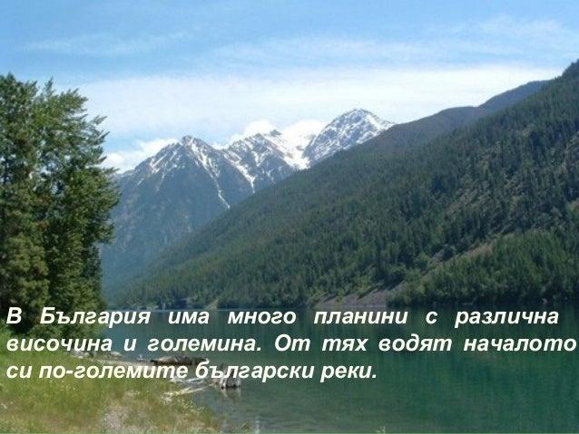 В България има много планини с различнависочина и големина. От тях водят началотоси по-големите български реки.