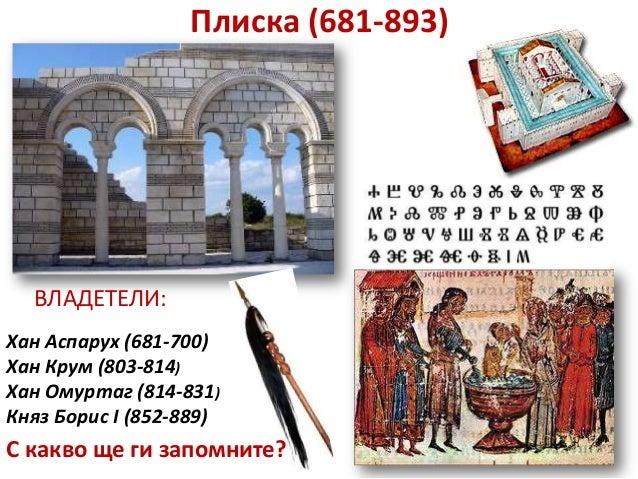 Плиска (681-893)  ВЛАДЕТЕЛИ:Хан Аспарух (681-700)Хан Крум (803-814)Хан Омуртаг (814-831)Княз Борис I (852-889)С какво ще г...
