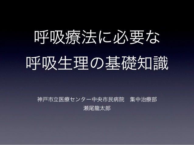 呼吸療法に必要な呼吸生理の基礎知識神戸市立医療センター中央市民病院集中治療部        瀬尾龍太郎