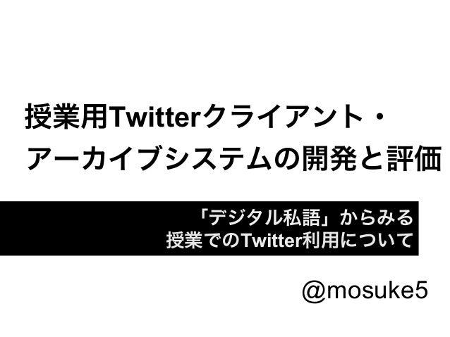 授業用Twitterクライアント・アーカイブシステムの開発と評価      「デジタル私語」からみる     授業でのTwitter利用について              @mosuke5