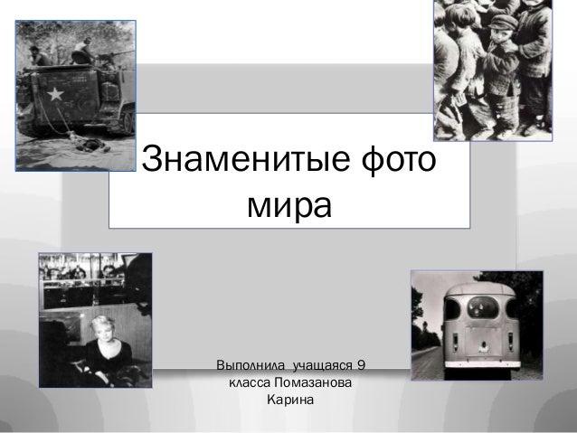 Знаменитые фото     мира   Выполнила учащаяся 9    класса Помазанова          Карина