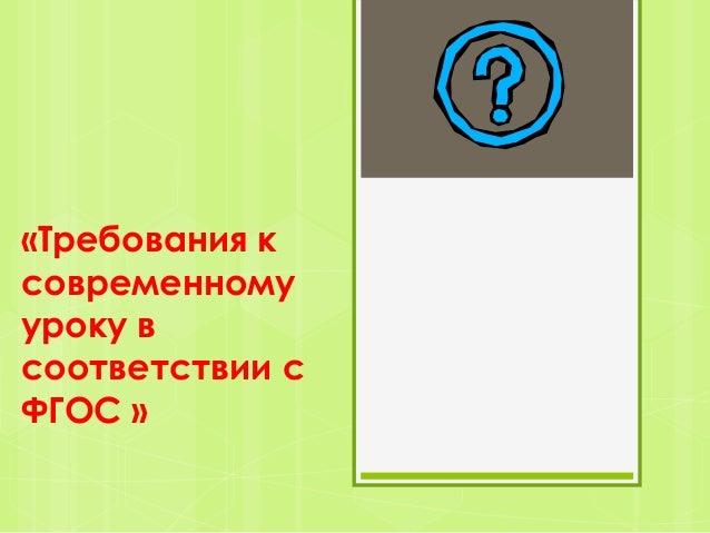 «Требования ксовременномууроку всоответствии сФГОС »