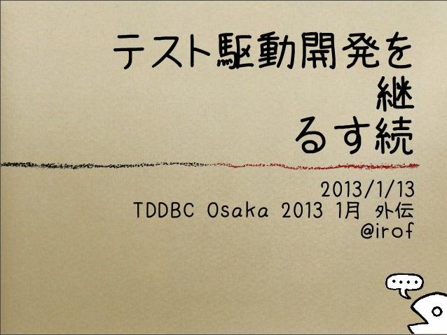 テスト駆動開発を       継     るす続                2013/1/13TDDBC Osaka 2013 1月 外伝                    @irof