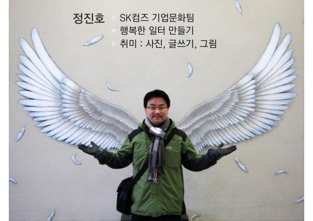 정진호 SK컴즈 기업문화팀행복한 일터 만들기취미 : 사진, 글쓰기, 그림