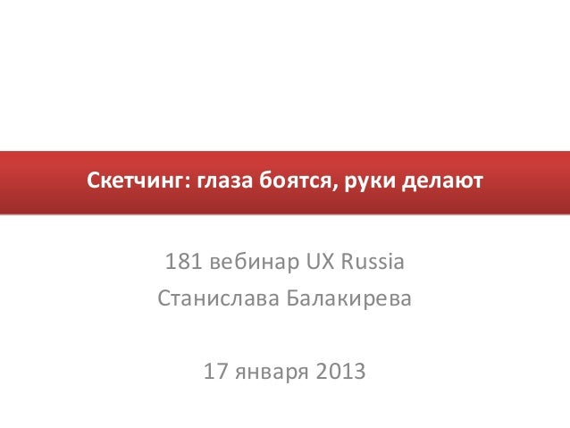Скетчинг: глаза боятся, руки делают       181 вебинар UX Russia      Станислава Балакирева          17 января 2013
