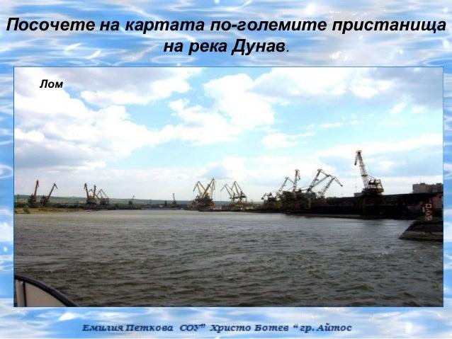 Посочете на картата по-големите пристанища                на река Дунав.   Лом Козлодуй              Силистра