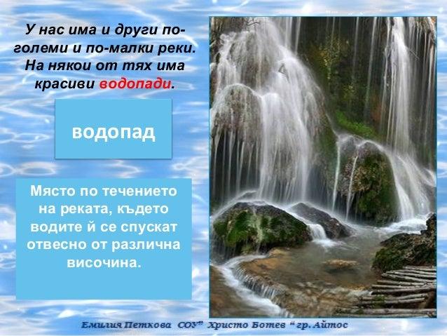 У нас има и други по-големи и по-малки реки. На някои от тях има  красиви водопади.       водопад Място по течението  на р...