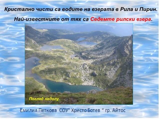 Кристално чисти са водите на езерата в Рила и Пирин.   Най-известните от тях са Седемте рилски езера.        Поглед надолу.
