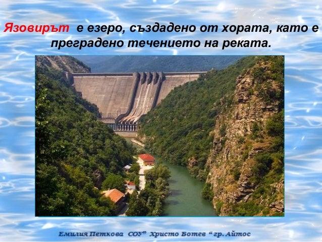 Язовирът е езеро, създадено от хората, като е      преградено течението на реката.