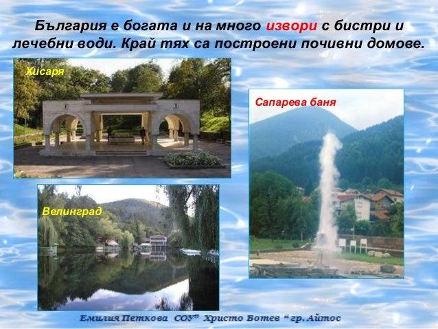 България е богата и на много извори с бистри илечебни води. Край тях са построени почивни домове. Хисаря                  ...
