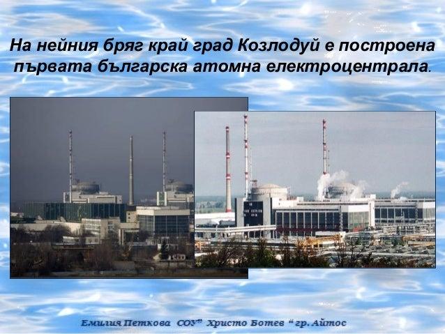 На нейния бряг край град Козлодуй е построенапървата българска атомна електроцентрала.