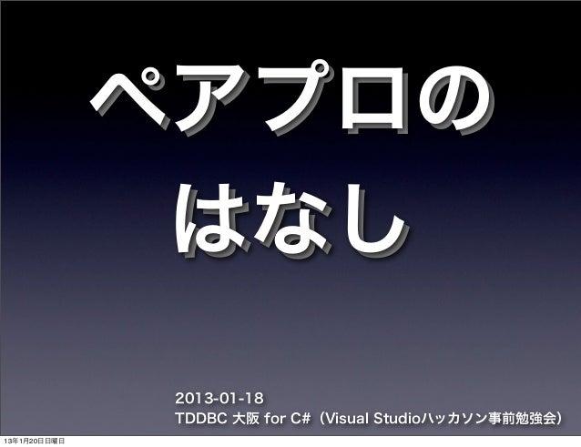 ペアプロの               はなし               2013-01-18               TDDBC 大阪 for C#(Visual Studioハッカソン事前勉強会)13年1月20日日曜日