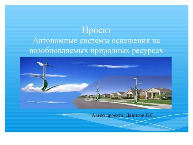 Проект Автономные системы освещения навозобновляемых природных ресурсах               Автор проекта: Данилов Е.С.
