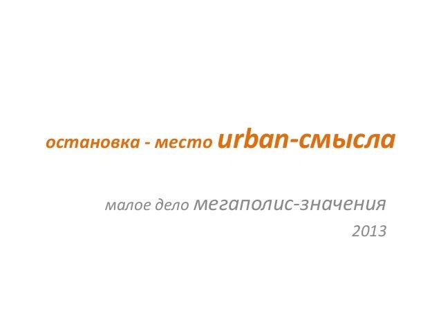 остановка - место urban-смысла     малое дело мегаполис-значения                              2013