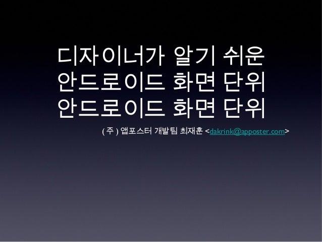 디자이너가 알기 쉬운안드로이드 화면 단위안드로이드 화면 단위  ( 주 ) 앱포스터 개발팀 최재훈 <dakrink@apposter.com>