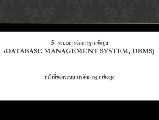 5. ระบบการจัดการฐานข้ อมูล(DATABASE MANAGEMENT SYSTEM, DBMS)         หน้ าทีของระบบการจัดการฐานข้ อมูล                ่