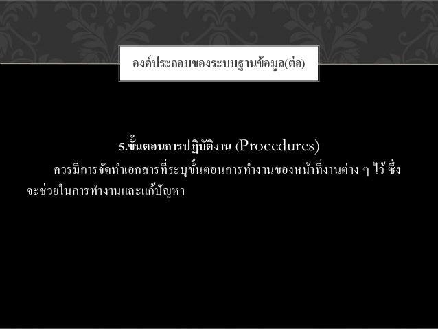 องค์ ประกอบของระบบฐานข้ อมูล(ต่ อ)                 5.ขั้นตอนการปฏิบัติงาน (Procedures)     ควรมีการจัดทาเอกสารที่ระบุข้ นต...