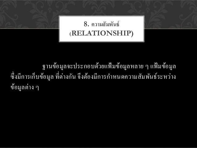 8. ความสั มพันธ์                        (RELATIONSHIP)               ฐานข้อมูลจะประกอบด้วยแฟ้ มข้อมูลหลาย ๆ แฟ้ มข้อมูลซึ่...