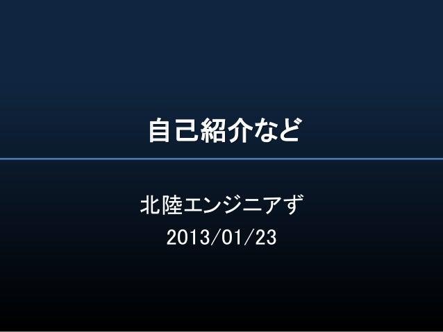 自己紹介など北陸エンジニアず 2013/01/23