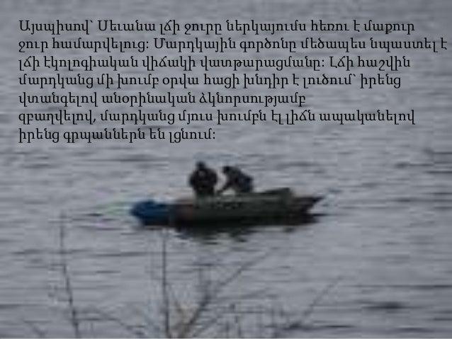 Այսպիսով` Սեւանա լճի ջուրը ներկայումս հեռու է մաքուրջուր համարվելուց: Մարդկային գործոնը մեծապես նպաստել էլճի էկոլոգիական վ...