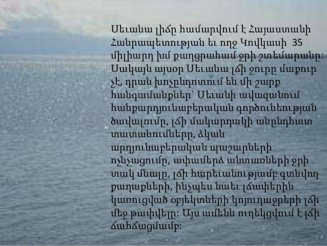 Սեւանա լիճը համարվում է ՀայաստանիՀանրապետության եւ ողջ Կովկասի 35միլիարդ խմ քաղցրահամ ջրի շտեմարանը:Սակայն այսօր Սեւանա լճ...