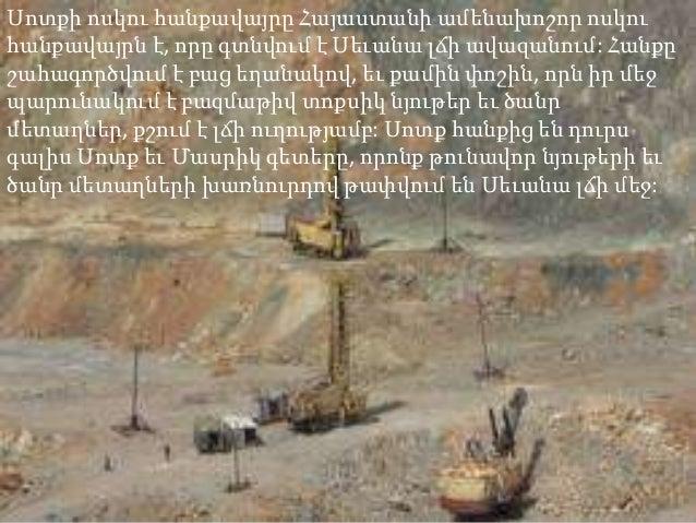 Սոտքի ոսկու հանքավայրը Հայաստանի ամենախոշոր ոսկուհանքավայրն է, որը գտնվում է Սեւանա լճի ավազանում: Հանքըշահագործվում է բաց...