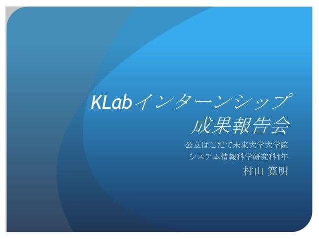 KLabインターンシップ      成果報告会     公立はこだて未来大学大学院     システム情報科学研究科1年            村山 寛明