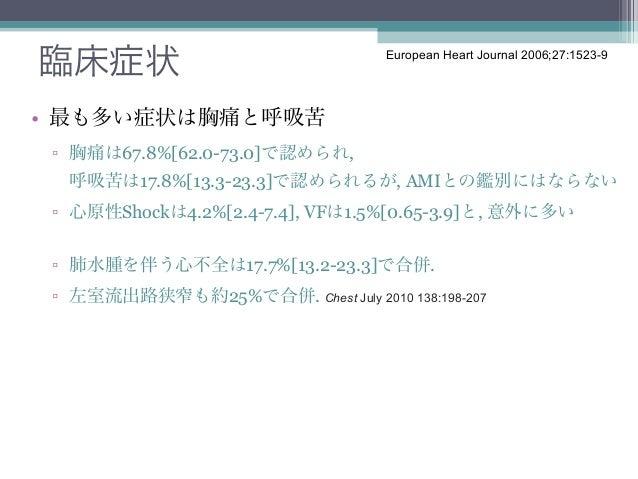 臨床症状                                European Heart Journal 2006;27:1523-9• 最も多い症状は胸痛と呼吸苦 ▫ 胸痛は67.8%[62.0-73.0]で認められ,  呼吸苦は...
