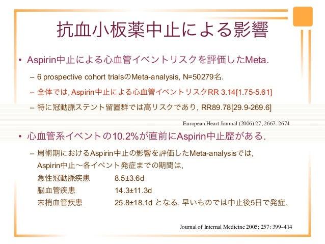 抗血小板薬中止による影響• Aspirin中止による心血管イベントリスクを評価したMeta. – 6 prospective cohort trialsのMeta-analysis, N=50279名. – 全体では, Aspirin中止による...