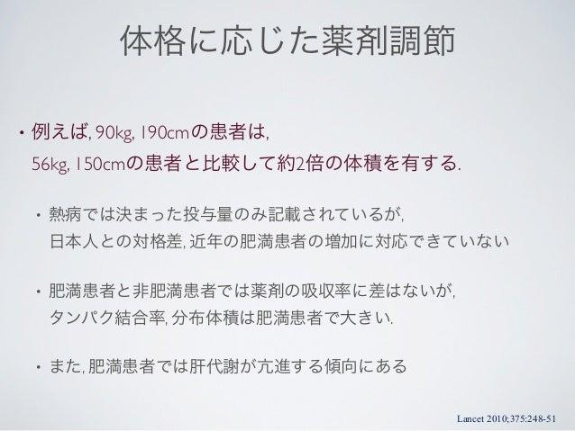 体格に応じた薬剤調節•   例えば, 90kg, 190cmの患者は,    56kg, 150cmの患者と比較して約2倍の体積を有する.    •   熱病では決まった投与量のみ記載されているが,        日本人との対格差, 近年の肥満...