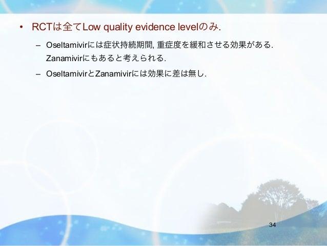• RCTは全てLow quality evidence levelのみ.   – Oseltamivirには症状持続期間, 重症度を緩和させる効果がある.    Zanamivirにもあると考えられる.   – OseltamivirとZan...